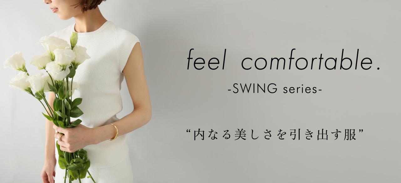 feel comfortable. -SWING series- 内なる美しさを引き出す服